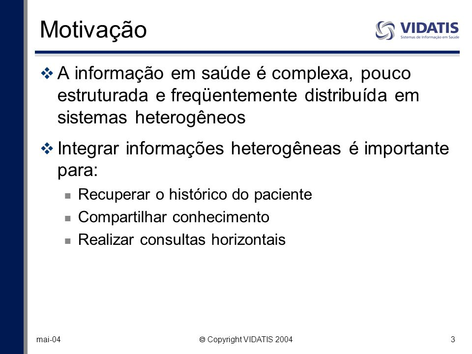 3 mai-04 Copyright VIDATIS 2004 Motivação A informação em saúde é complexa, pouco estruturada e freqüentemente distribuída em sistemas heterogêneos In