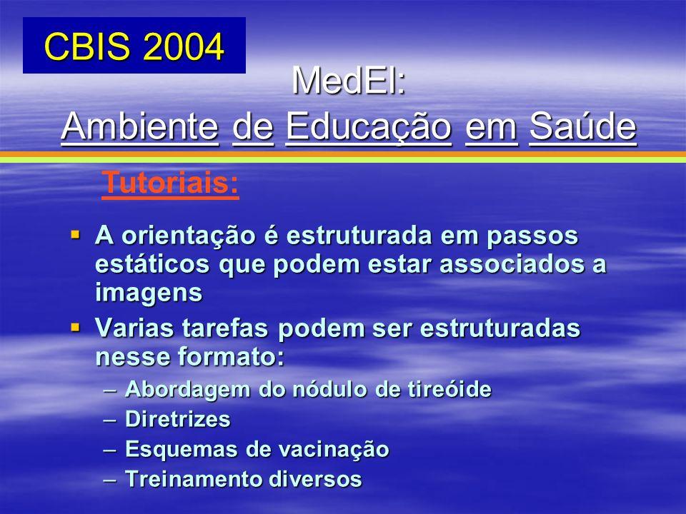 MedEl: Ambiente de Educação em Saúde CBIS 2004 Tutoriais: A orientação é estruturada em passos estáticos que podem estar associados a imagens A orient