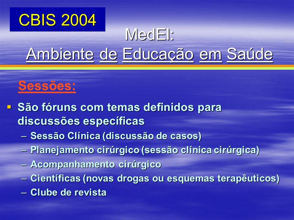 MedEl: Ambiente de Educação em Saúde CBIS 2004 Sessões: São fóruns com temas definidos para discussões específicas São fóruns com temas definidos para
