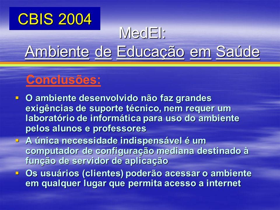 MedEl: Ambiente de Educação em Saúde CBIS 2004 Conclusões: O ambiente desenvolvido não faz grandes exigências de suporte técnico, nem requer um labora