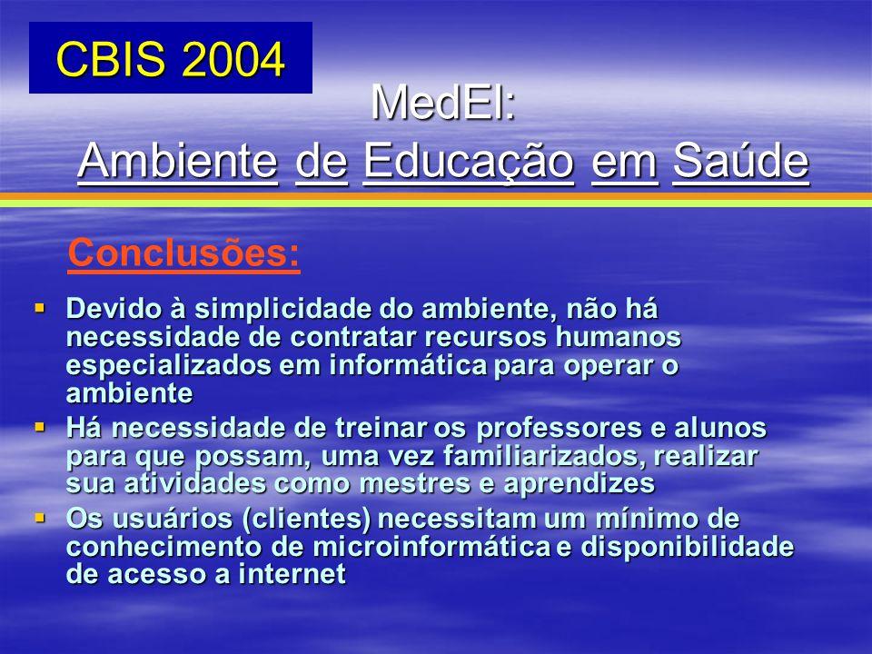 MedEl: Ambiente de Educação em Saúde CBIS 2004 Conclusões: Devido à simplicidade do ambiente, não há necessidade de contratar recursos humanos especia