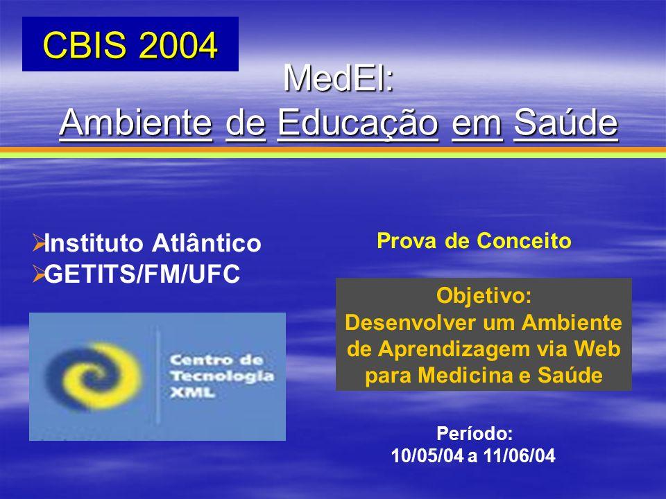CBIS 2004 MedEl: Ambiente de Educação em Saúde Instituto Atlântico GETITS/FM/UFC Objetivo: Desenvolver um Ambiente de Aprendizagem via Web para Medici