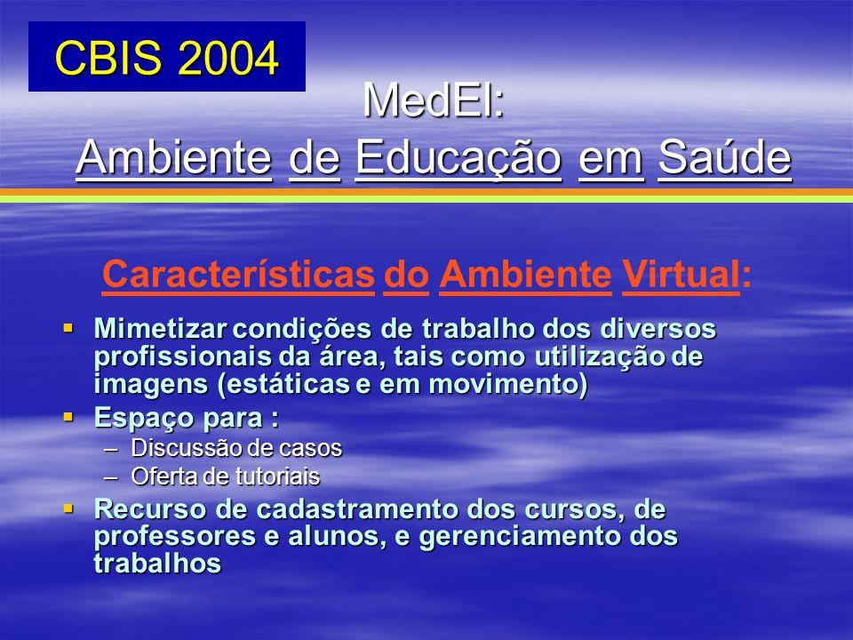 MedEl: Ambiente de Educação em Saúde CBIS 2004 Características do Ambiente Virtual: Mimetizar condições de trabalho dos diversos profissionais da área