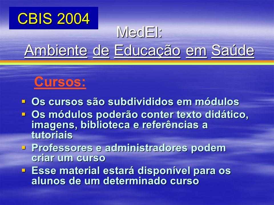 MedEl: Ambiente de Educação em Saúde CBIS 2004 Cursos: Os cursos são subdivididos em módulos Os cursos são subdivididos em módulos Os módulos poderão