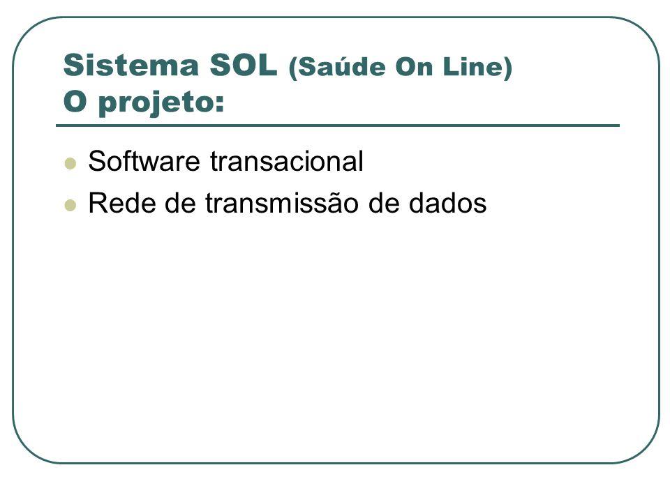 Sistema SOL (Saúde On Line) O projeto: Software transacional Rede de transmissão de dados