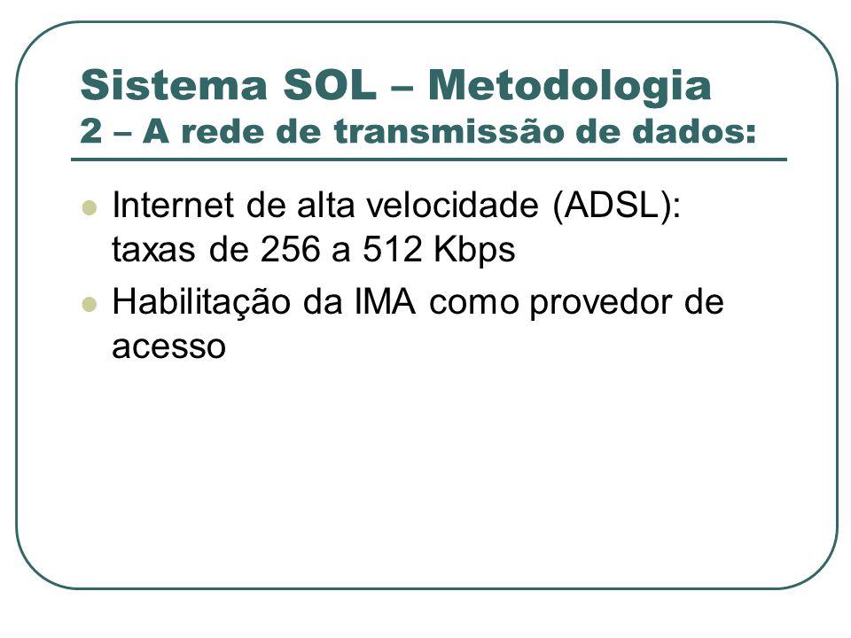Sistema SOL – Metodologia 2 – A rede de transmissão de dados: Internet de alta velocidade (ADSL): taxas de 256 a 512 Kbps Habilitação da IMA como prov