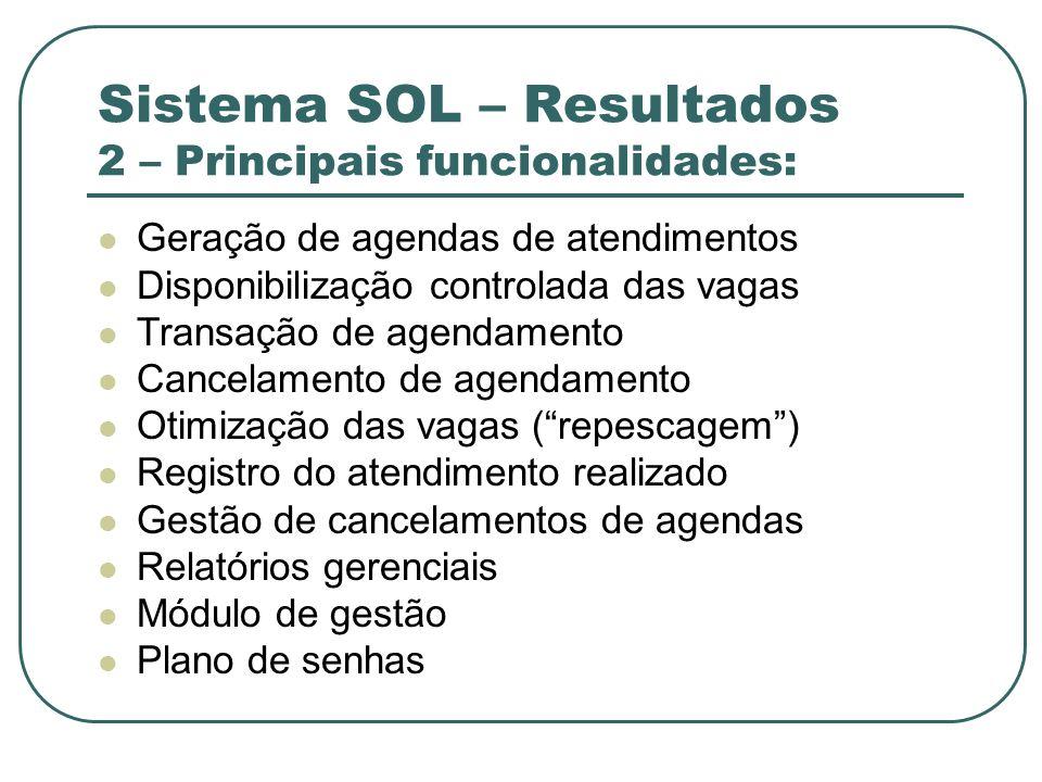 Sistema SOL – Resultados 2 – Principais funcionalidades: Geração de agendas de atendimentos Disponibilização controlada das vagas Transação de agendam