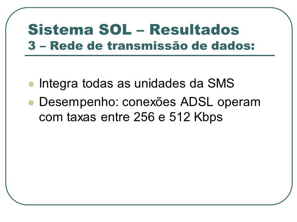 Sistema SOL – Resultados 3 – Rede de transmissão de dados: Integra todas as unidades da SMS Desempenho: conexões ADSL operam com taxas entre 256 e 512