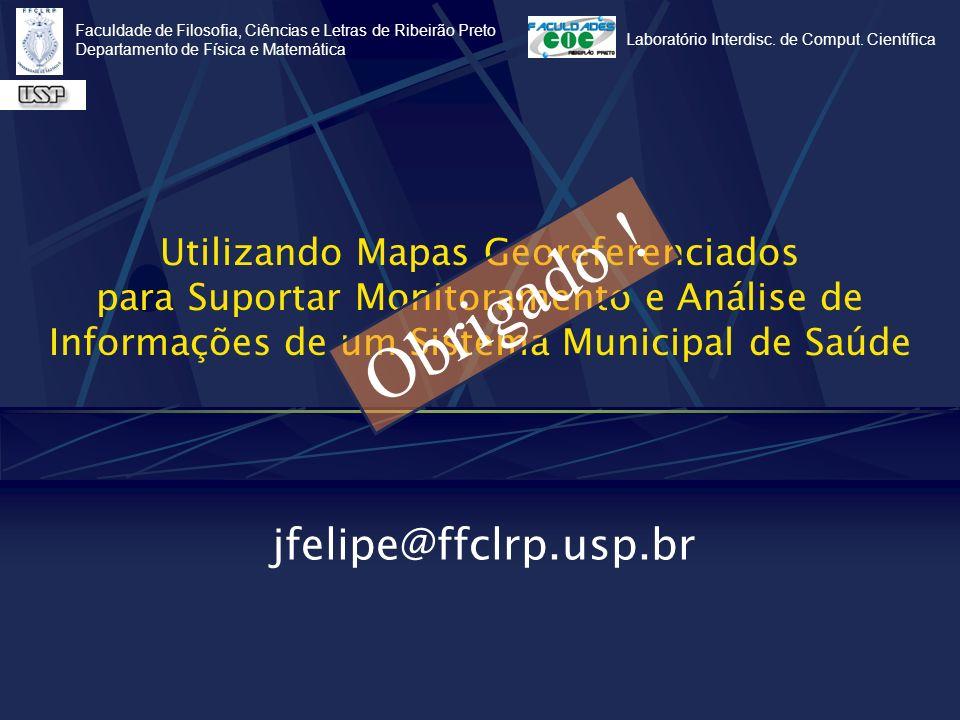 Utilizando Mapas Georeferenciados para Suportar Monitoramento e Análise de Informações de um Sistema Municipal de Saúde jfelipe@ffclrp.usp.br Faculdad