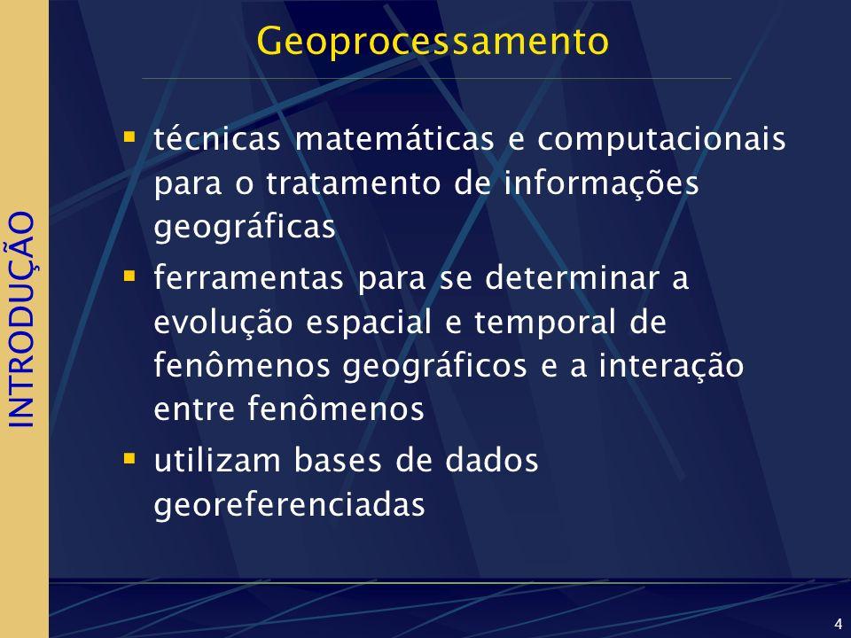 4 Geoprocessamento técnicas matemáticas e computacionais para o tratamento de informações geográficas ferramentas para se determinar a evolução espacial e temporal de fenômenos geográficos e a interação entre fenômenos utilizam bases de dados georeferenciadas INTRODUÇÃO