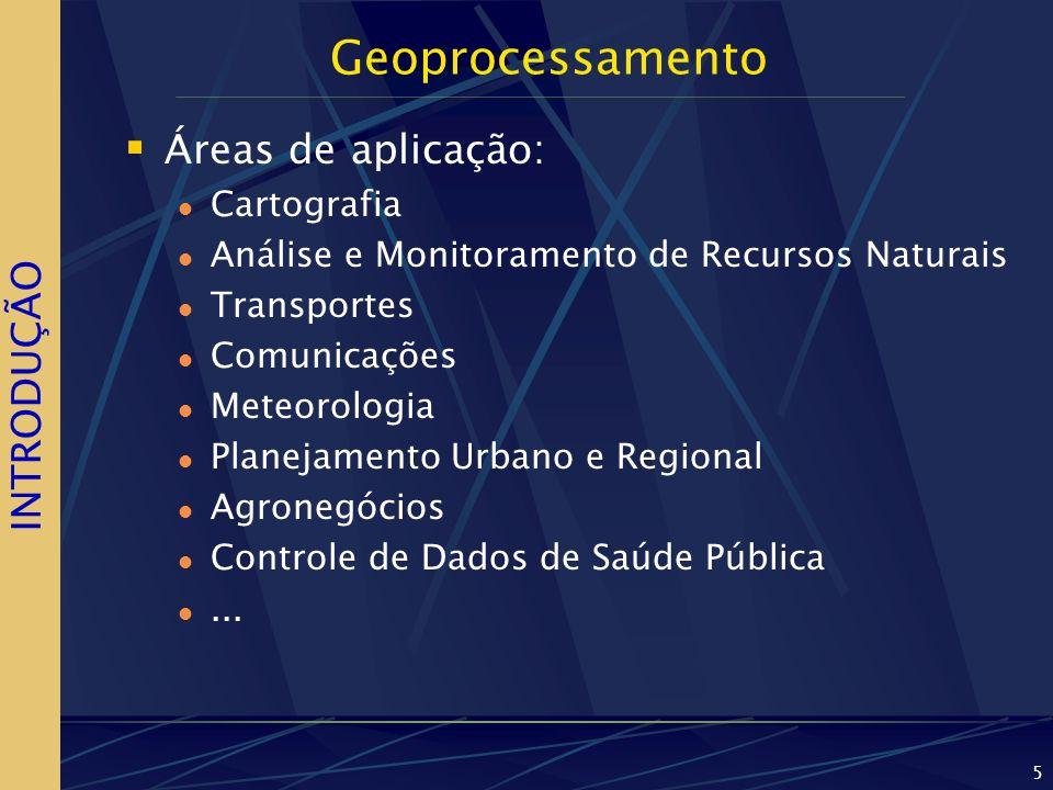 5 Geoprocessamento Áreas de aplicação: Cartografia Análise e Monitoramento de Recursos Naturais Transportes Comunicações Meteorologia Planejamento Urbano e Regional Agronegócios Controle de Dados de Saúde Pública...