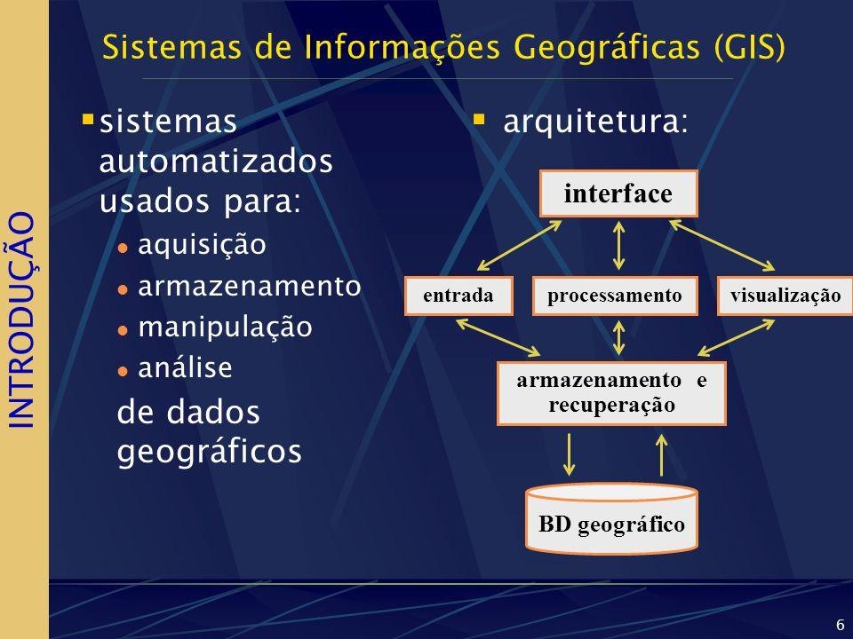 6 Sistemas de Informações Geográficas (GIS) sistemas automatizados usados para: aquisição armazenamento manipulação análise de dados geográficos arqui