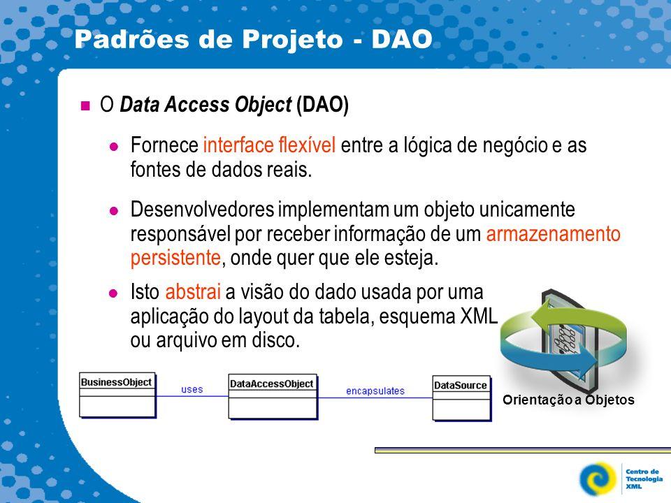 Padrões de Projeto - DAO O Data Access Object (DAO) Fornece interface flexível entre a lógica de negócio e as fontes de dados reais.