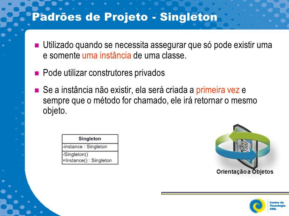 Padrões de Projeto - Singleton Utilizado quando se necessita assegurar que só pode existir uma e somente uma instância de uma classe.