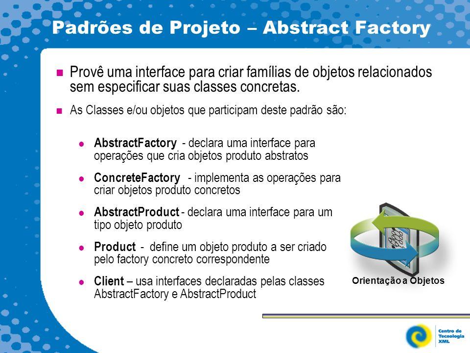 Padrões de Projeto – Abstract Factory Provê uma interface para criar famílias de objetos relacionados sem especificar suas classes concretas.