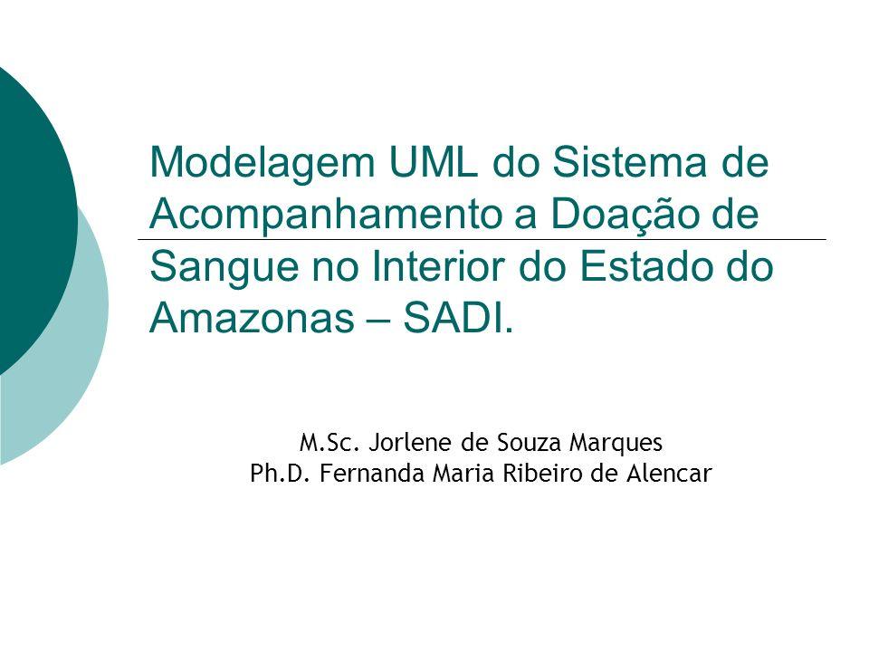 Modelagem UML do Sistema de Acompanhamento a Doação de Sangue no Interior do Estado do Amazonas – SADI. M.Sc. Jorlene de Souza Marques Ph.D. Fernanda