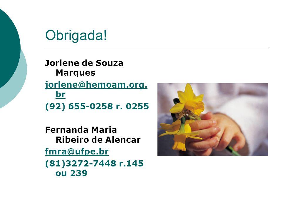 Obrigada! Jorlene de Souza Marques jorlene@hemoam.org. br (92) 655-0258 r. 0255 Fernanda Maria Ribeiro de Alencar fmra@ufpe.br (81)3272-7448 r.145 ou