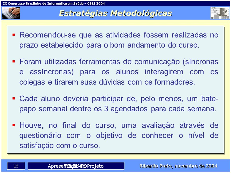 IX Congresso Brasileiro de Informática em Saúde – CBIS 2004 14 Ribeirão Preto, novembro de 2004 TELEINFO Estratégias Metodológicas Apresentação do Pro