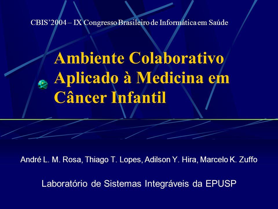 Ambiente Colaborativo Aplicado à Medicina em Câncer Infantil André L. M. Rosa, Thiago T. Lopes, Adilson Y. Hira, Marcelo K. Zuffo Laboratório de Siste