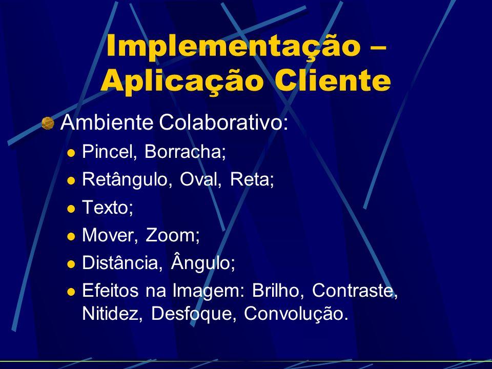 Implementação – Aplicação Cliente Ambiente Colaborativo: Pincel, Borracha; Retângulo, Oval, Reta; Texto; Mover, Zoom; Distância, Ângulo; Efeitos na Imagem: Brilho, Contraste, Nitidez, Desfoque, Convolução.