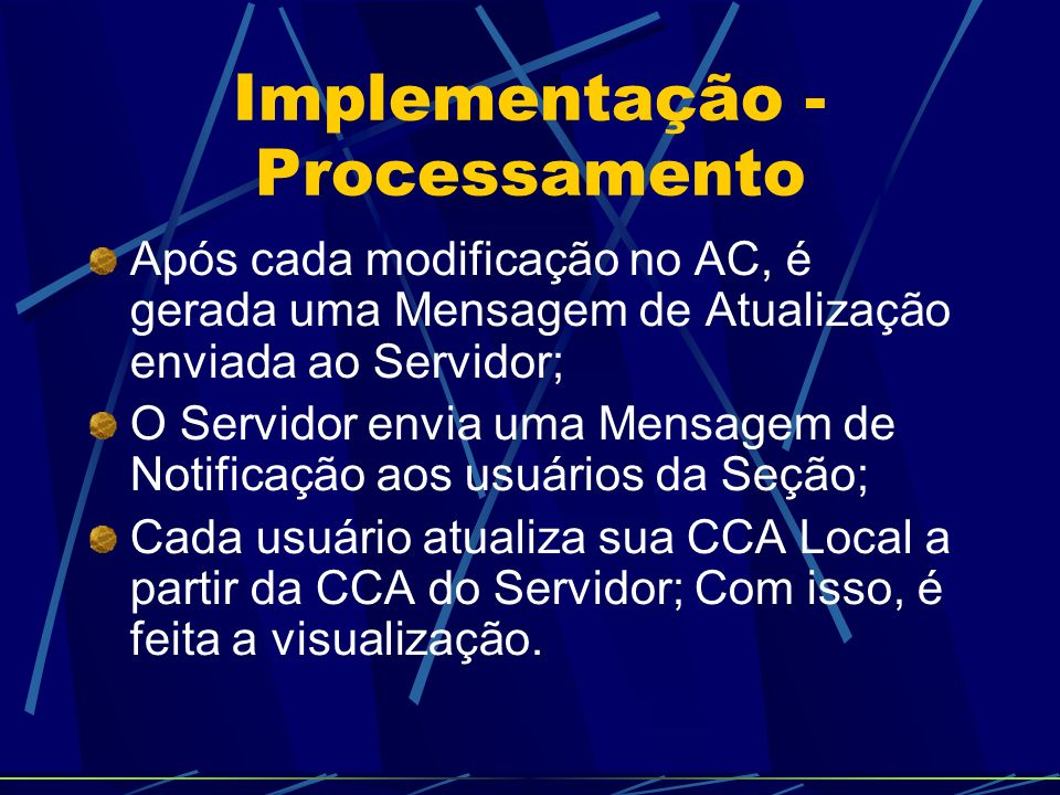 Implementação - Processamento Após cada modificação no AC, é gerada uma Mensagem de Atualização enviada ao Servidor; O Servidor envia uma Mensagem de Notificação aos usuários da Seção; Cada usuário atualiza sua CCA Local a partir da CCA do Servidor; Com isso, é feita a visualização.