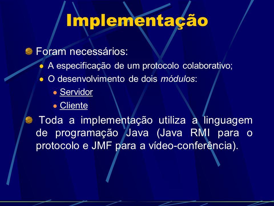 Implementação Foram necessários: A especificação de um protocolo colaborativo; O desenvolvimento de dois módulos: Servidor Cliente Toda a implementação utiliza a linguagem de programação Java (Java RMI para o protocolo e JMF para a vídeo-conferência).