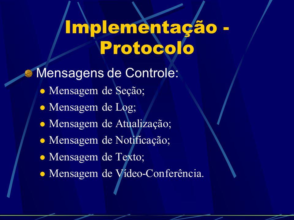 Implementação - Protocolo Mensagens de Controle: Mensagem de Seção; Mensagem de Log; Mensagem de Atualização; Mensagem de Notificação; Mensagem de Texto; Mensagem de Vídeo-Conferência.