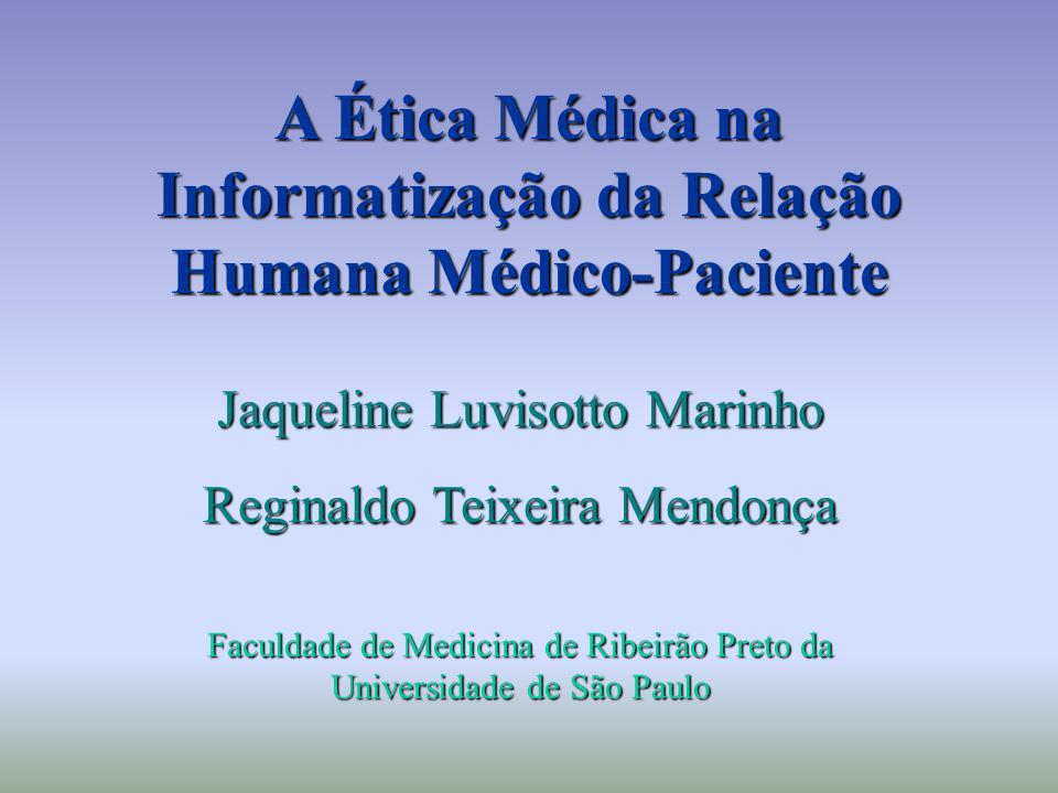 A Ética Médica na Informatização da Relação Humana Médico-Paciente Jaqueline Luvisotto Marinho Reginaldo Teixeira Mendonça Faculdade de Medicina de Ri