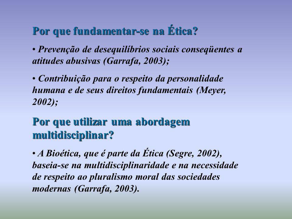 Por que fundamentar-se na Ética? Prevenção de desequilíbrios sociais conseqüentes a atitudes abusivas (Garrafa, 2003); Contribuição para o respeito da