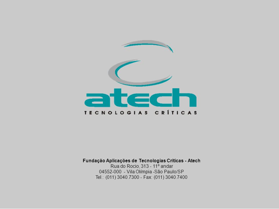 copyright © atech 2004 Fundação Aplicações de Tecnologias Críticas - Atech Rua do Rocio, 313 - 11º andar 04552-000 - Vila Olímpia -São Paulo/SP Tel.: