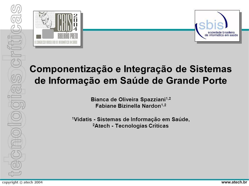 copyright © atech 2004 Componentização e Integração de Sistemas de Informação em Saúde de Grande Porte Bianca de Oliveira Spazziani 1,2 Fabiane Bizine