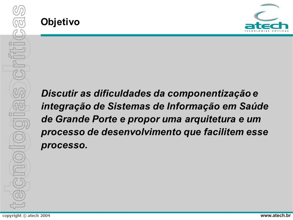 copyright © atech 2004 Objetivo Discutir as dificuldades da componentização e integração de Sistemas de Informação em Saúde de Grande Porte e propor u