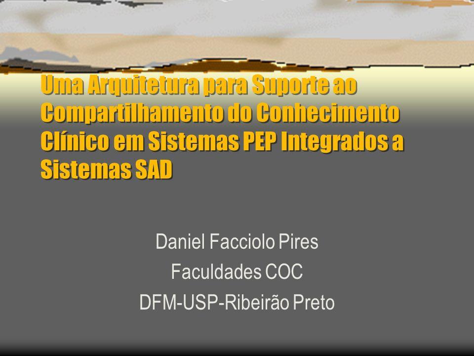 Uma Arquitetura para Suporte ao Compartilhamento do Conhecimento Clínico em Sistemas PEP Integrados a Sistemas SAD Daniel Facciolo Pires Faculdades COC DFM-USP-Ribeirão Preto