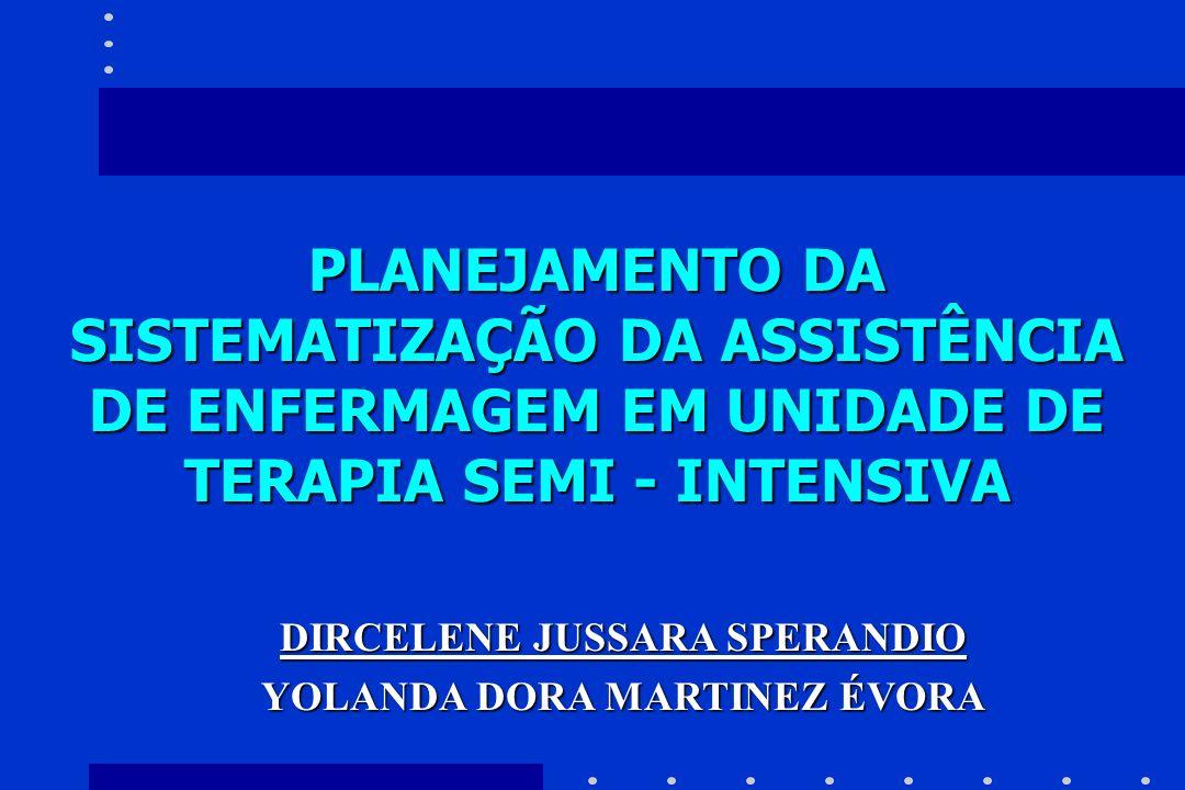 PLANEJAMENTO DA SISTEMATIZAÇÃO DA ASSISTÊNCIA DE ENFERMAGEM EM UNIDADE DE TERAPIA SEMI - INTENSIVA DIRCELENE JUSSARA SPERANDIO YOLANDA DORA MARTINEZ É