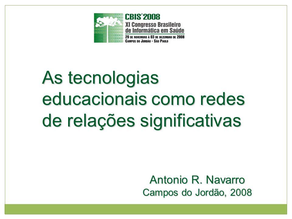 As tecnologias educacionais como redes de relações significativas Antonio R. Navarro Campos do Jordão, 2008