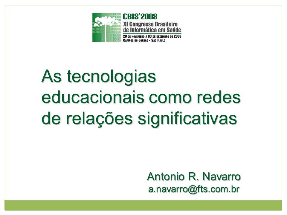 As tecnologias educacionais como redes de relações significativas Antonio R. Navarro a.navarro@fts.com.br