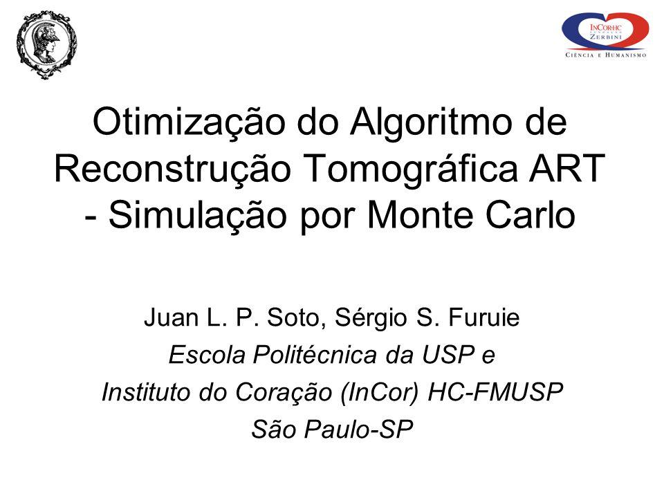 Otimização do Algoritmo de Reconstrução Tomográfica ART - Simulação por Monte Carlo Juan L. P. Soto, Sérgio S. Furuie Escola Politécnica da USP e Inst