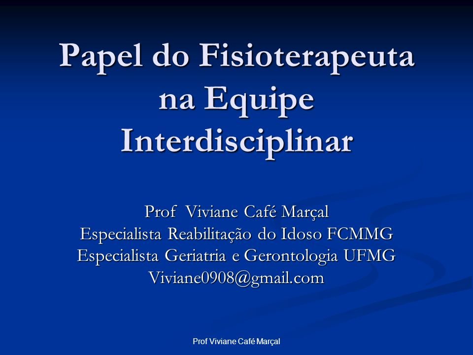 Prof Viviane Café Marçal Papel do Fisioterapeuta na Equipe Interdisciplinar Prof Viviane Café Marçal Especialista Reabilitação do Idoso FCMMG Especial