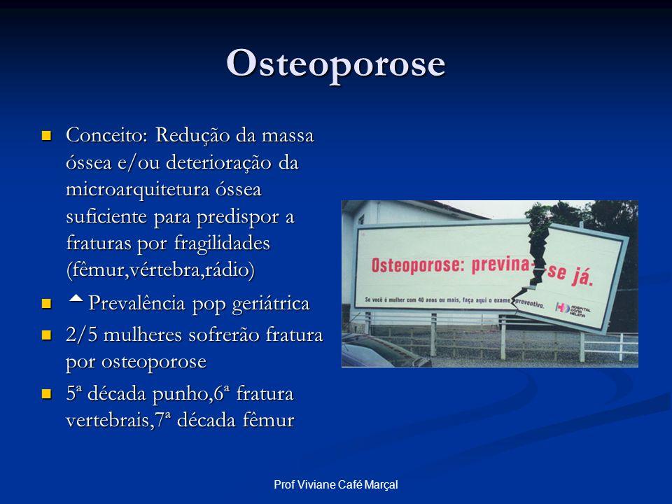 Prof Viviane Café Marçal Osteoporose Conceito: Redução da massa óssea e/ou deterioração da microarquitetura óssea suficiente para predispor a fraturas