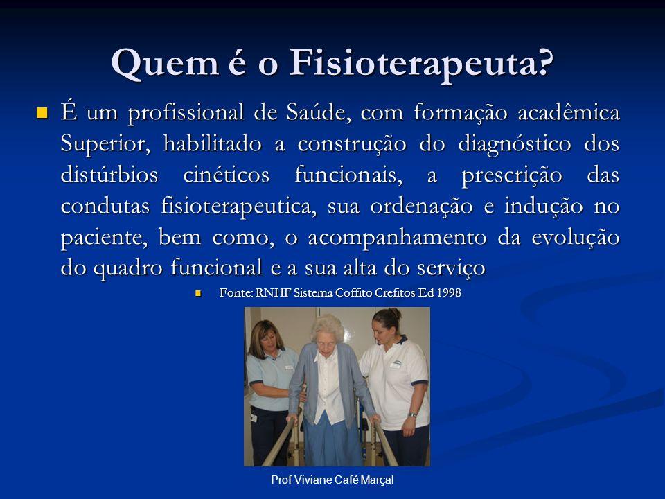 Prof Viviane Café Marçal Quem é o Fisioterapeuta? É um profissional de Saúde, com formação acadêmica Superior, habilitado a construção do diagnóstico