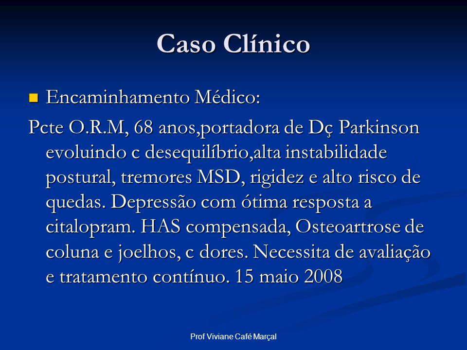 Prof Viviane Café Marçal Caso Clínico Encaminhamento Médico: Encaminhamento Médico: Pcte O.R.M, 68 anos,portadora de Dç Parkinson evoluindo c desequil