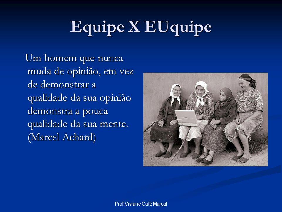 Prof Viviane Café Marçal Equipe X EUquipe Um homem que nunca muda de opinião, em vez de demonstrar a qualidade da sua opinião demonstra a pouca qualid