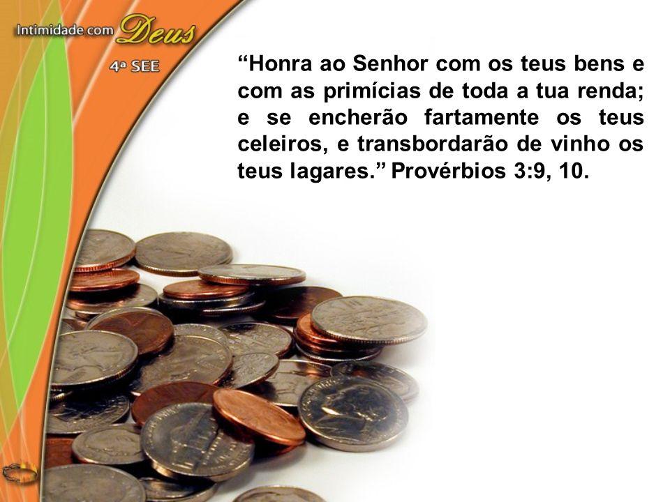 Honra ao Senhor com os teus bens e com as primícias de toda a tua renda; e se encherão fartamente os teus celeiros, e transbordarão de vinho os teus l