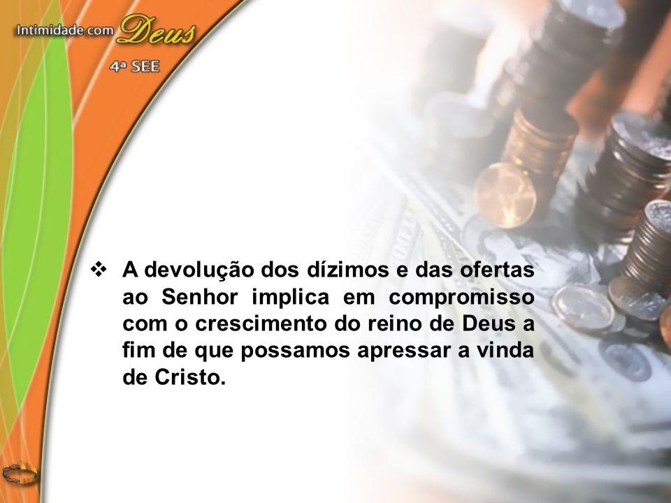 A devolução dos dízimos e das ofertas ao Senhor implica em compromisso com o crescimento do reino de Deus a fim de que possamos apressar a vinda de Cr