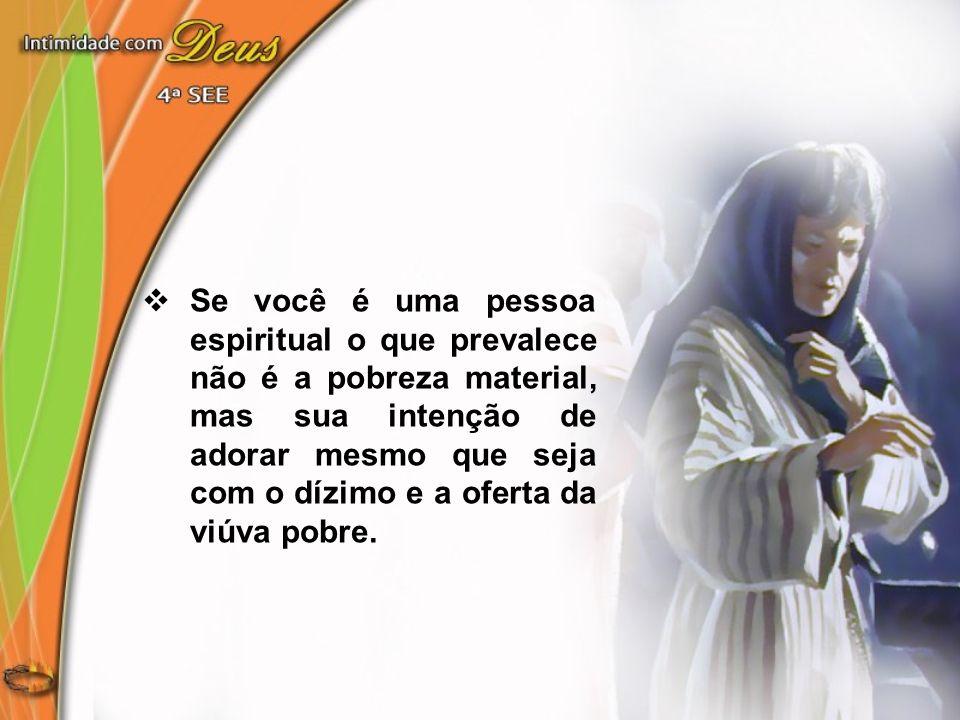 Se você é uma pessoa espiritual o que prevalece não é a pobreza material, mas sua intenção de adorar mesmo que seja com o dízimo e a oferta da viúva p
