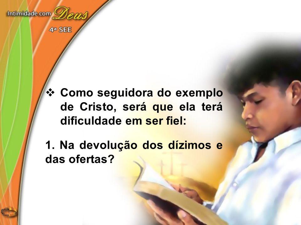 Como seguidora do exemplo de Cristo, será que ela terá dificuldade em ser fiel: 1. Na devolução dos dízimos e das ofertas?