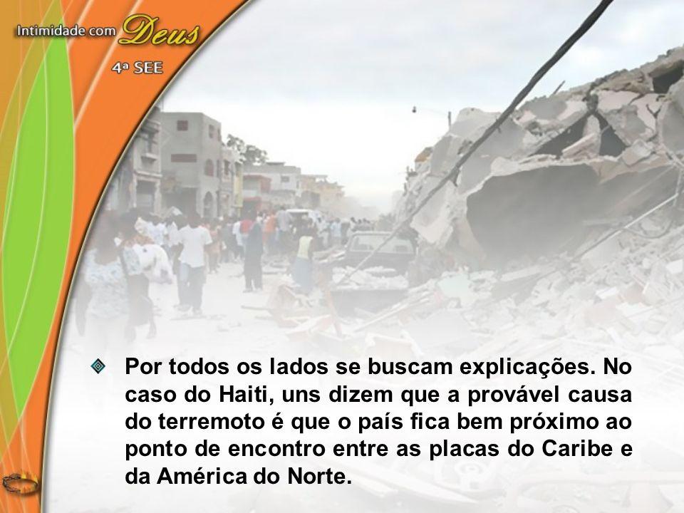 Por todos os lados se buscam explicações. No caso do Haiti, uns dizem que a provável causa do terremoto é que o país fica bem próximo ao ponto de enco