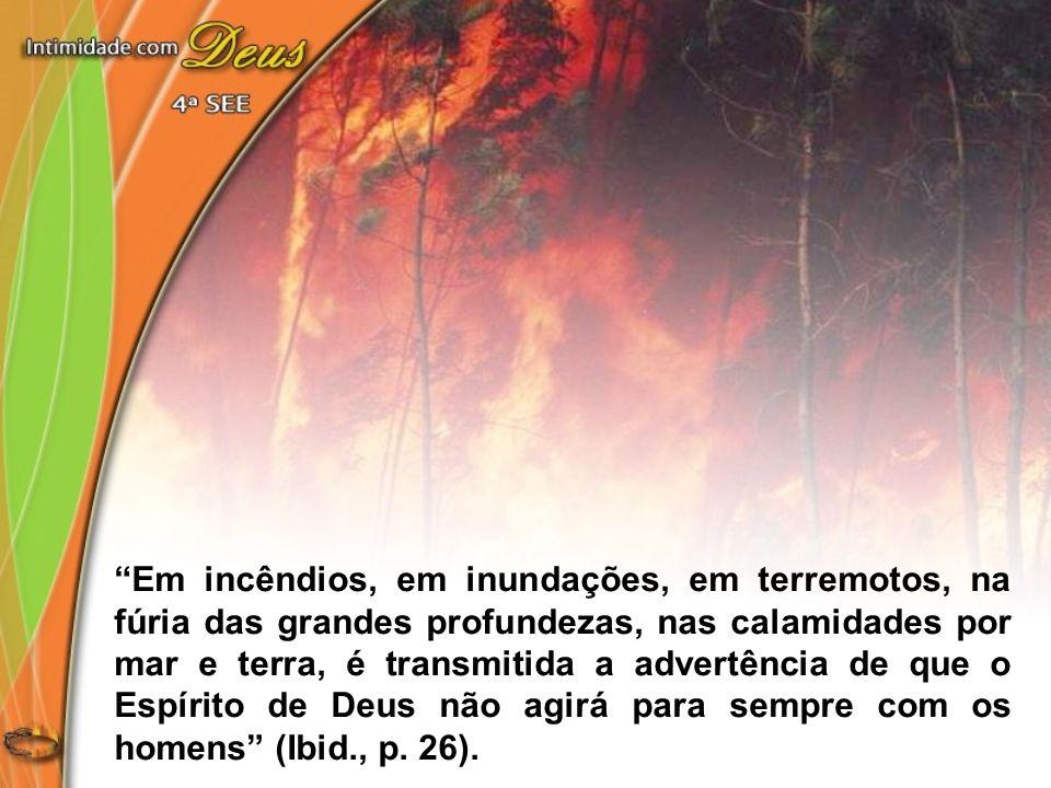 Em incêndios, em inundações, em terremotos, na fúria das grandes profundezas, nas calamidades por mar e terra, é transmitida a advertência de que o Es