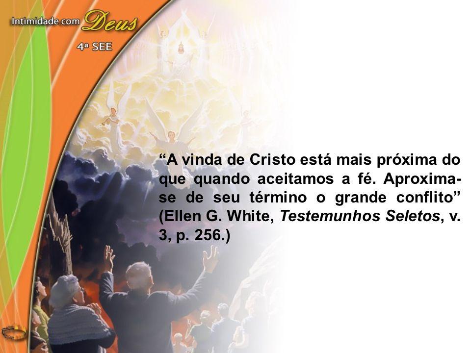 A vinda de Cristo está mais próxima do que quando aceitamos a fé. Aproxima- se de seu término o grande conflito (Ellen G. White, Testemunhos Seletos,