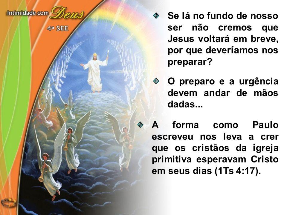 Se lá no fundo de nosso ser não cremos que Jesus voltará em breve, por que deveríamos nos preparar? O preparo e a urgência devem andar de mãos dadas..